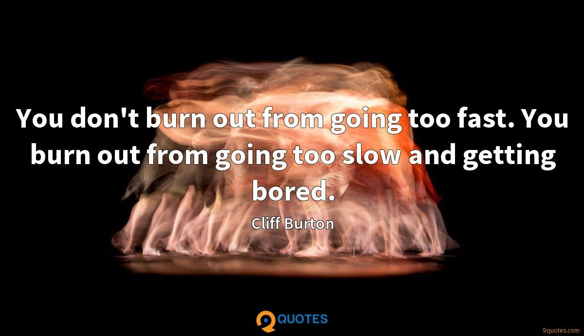 You don't burn out from going too fast. You burn out from going too slow and getting bored.