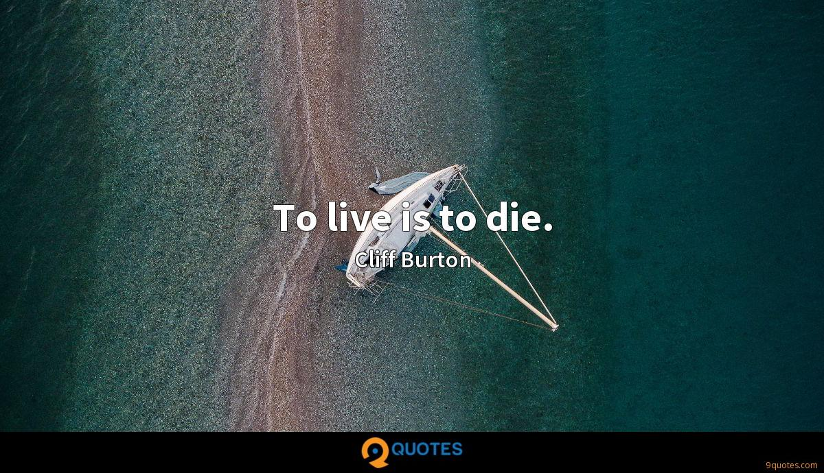 To live is to die.