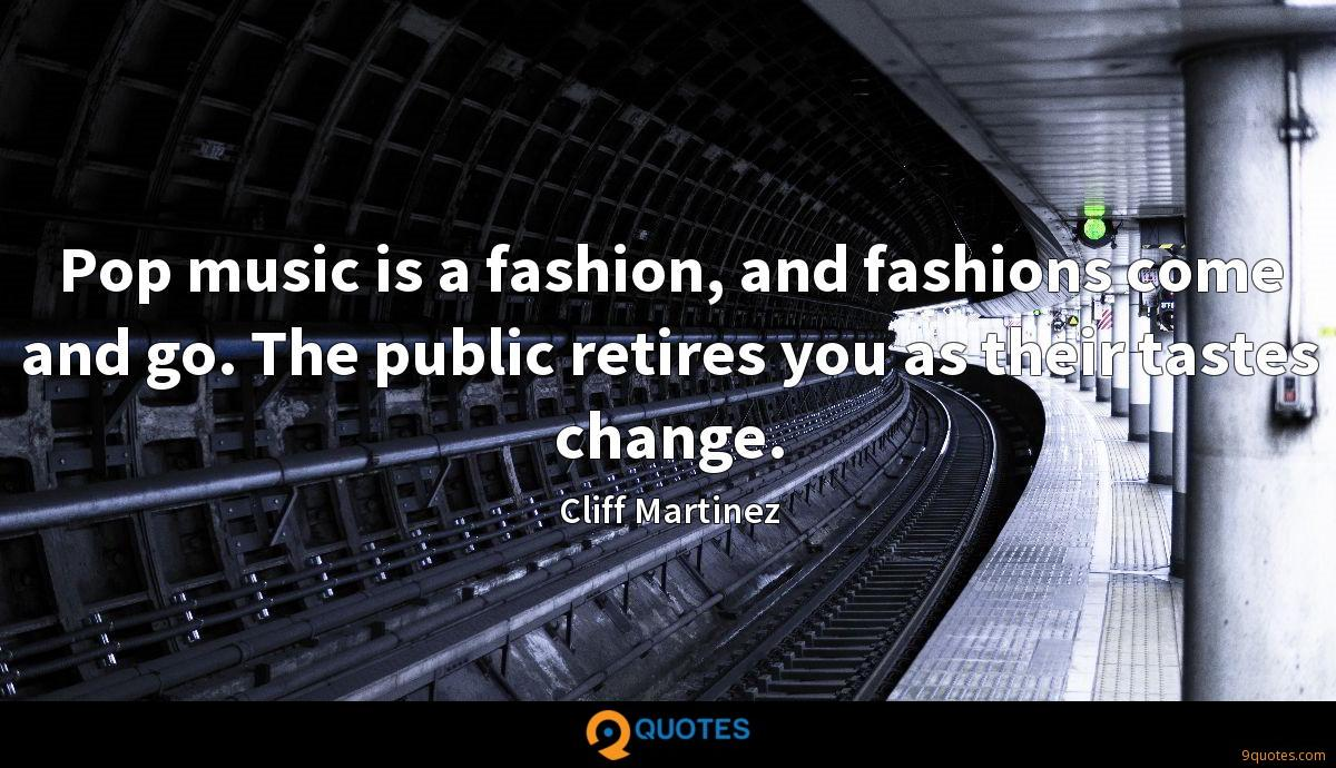 Pop music is a fashion, and fashions come and go. The public retires you as their tastes change.