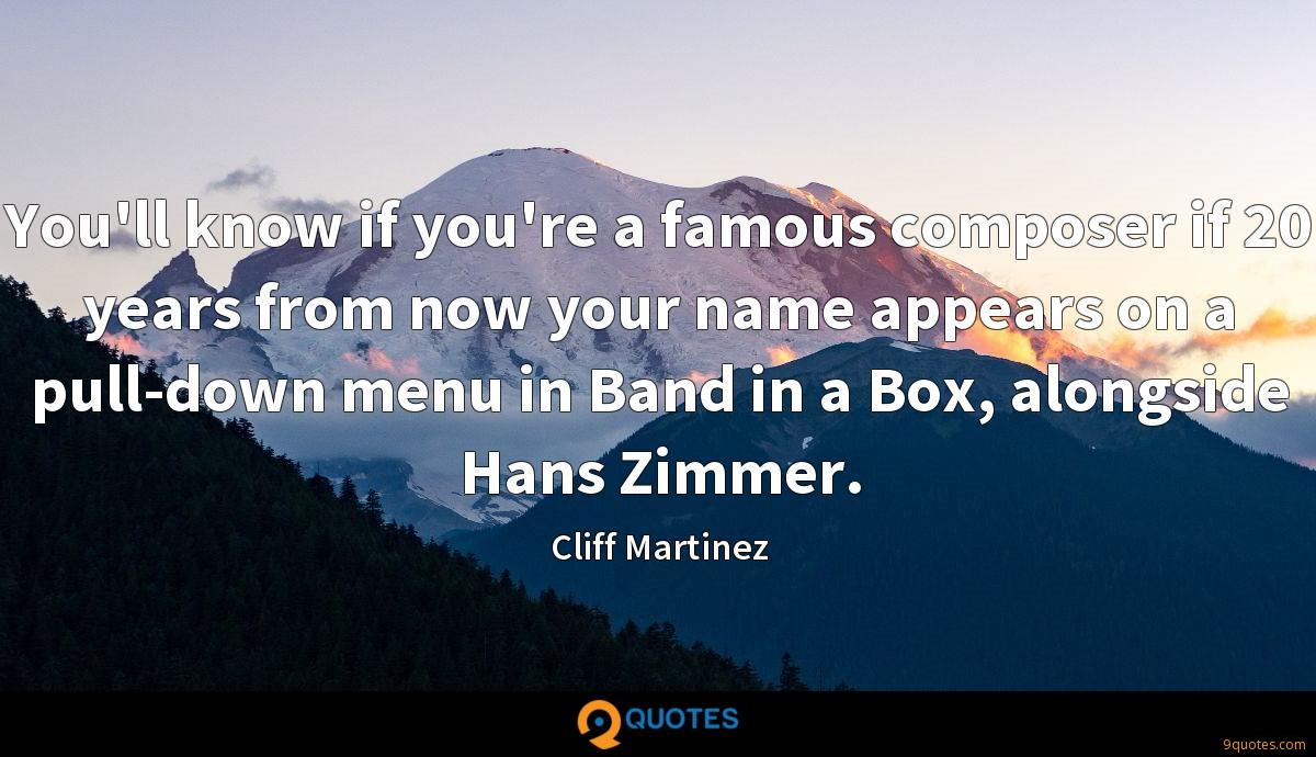 You'll know if you're a famous composer if 20 years from now your name appears on a pull-down menu in Band in a Box, alongside Hans Zimmer.