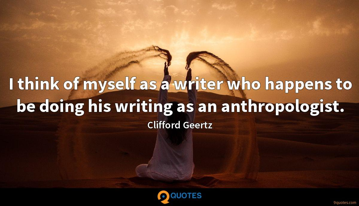 I think of myself as a writer who happens to be doing his writing as an anthropologist.