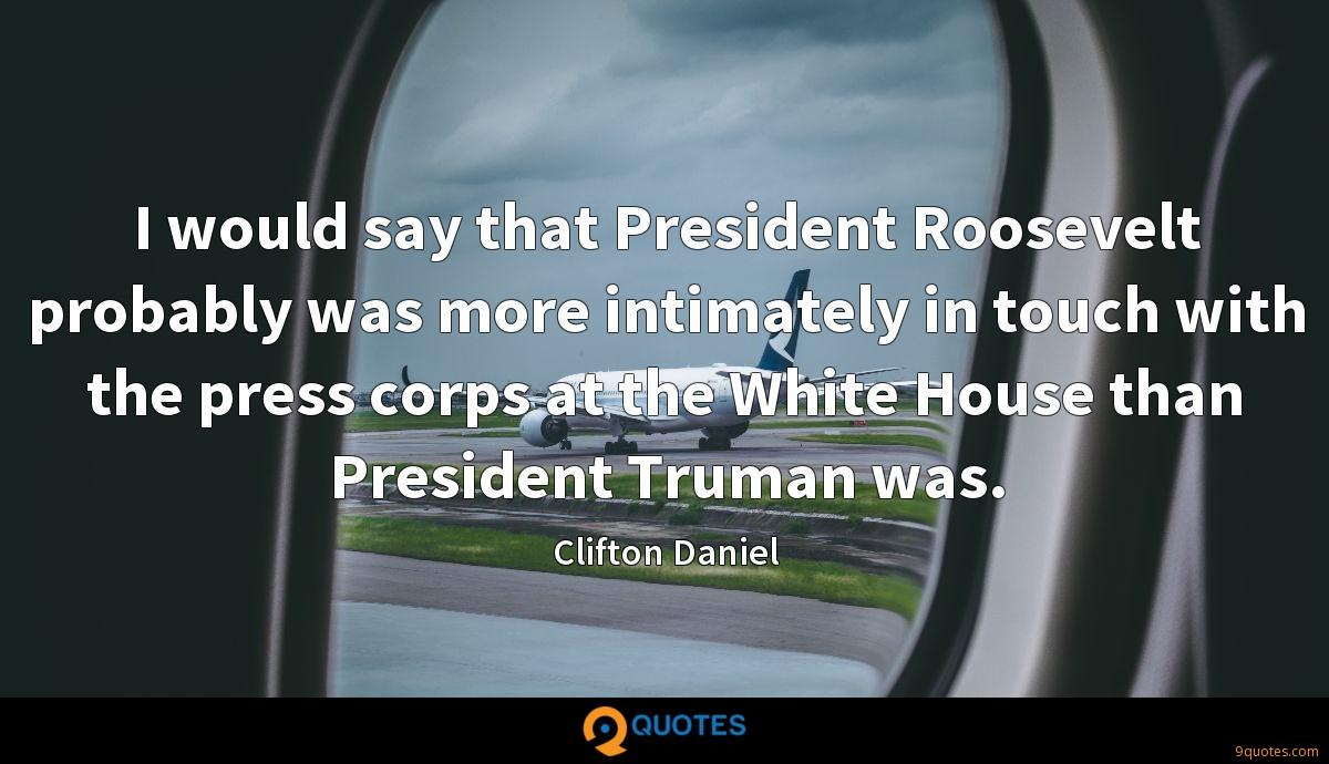 I would say that President Roosevelt probably was more intimately in touch with the press corps at the White House than President Truman was.