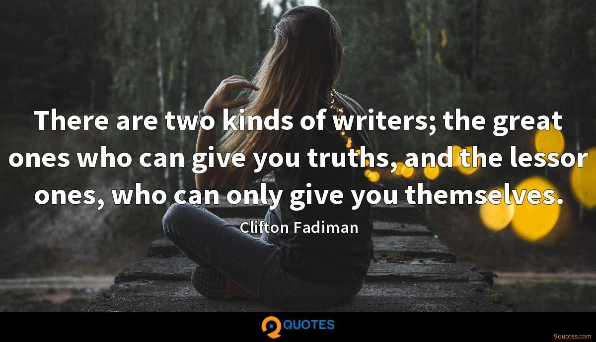 There are two kinds of writers; the great ones who can give you truths, and the lessor ones, who can only give you themselves.