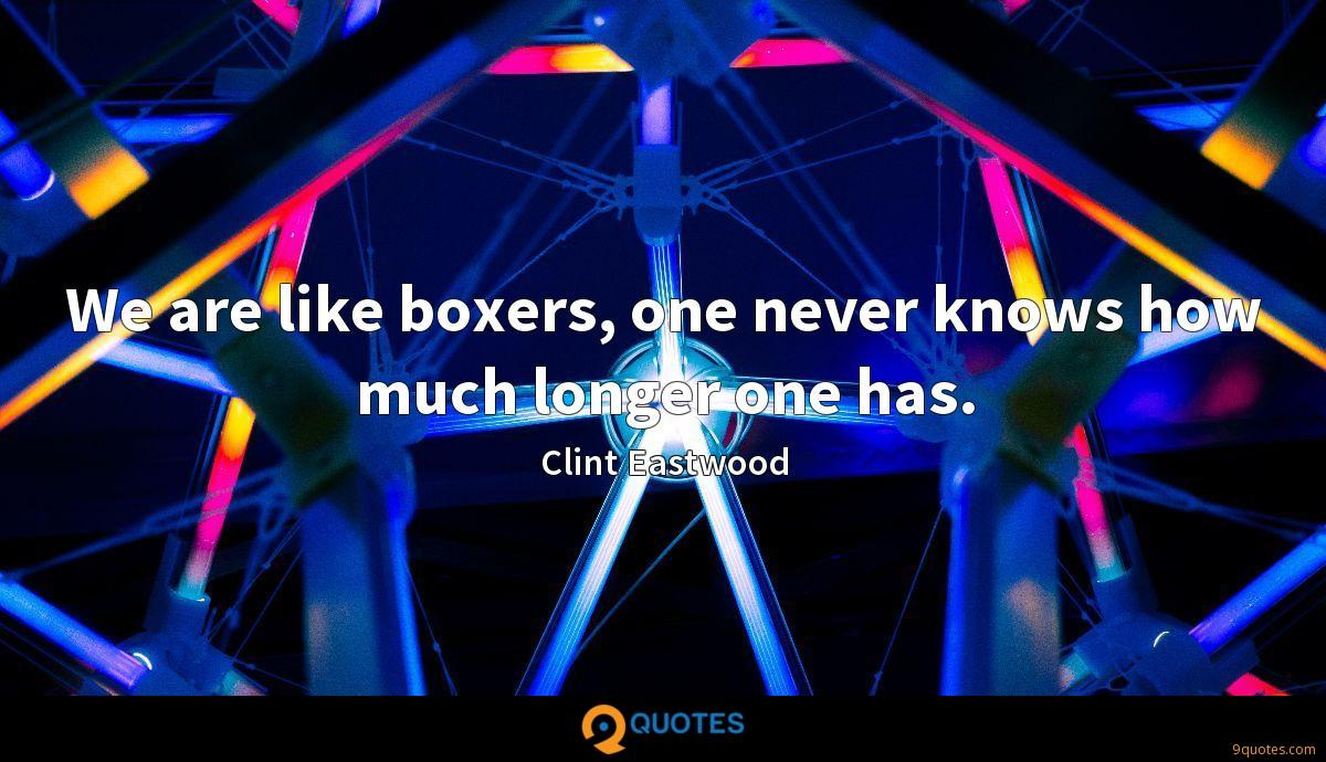 We are like boxers, one never knows how much longer one has.