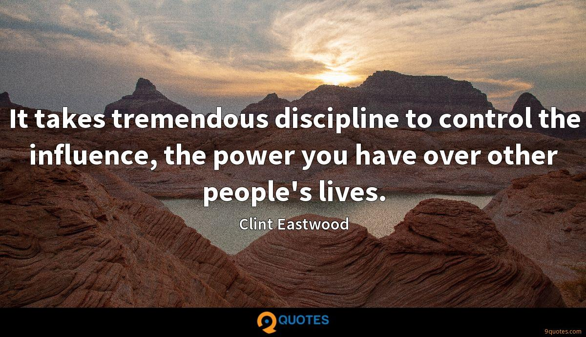 It takes tremendous discipline to control the influence, the power you have over other people's lives.
