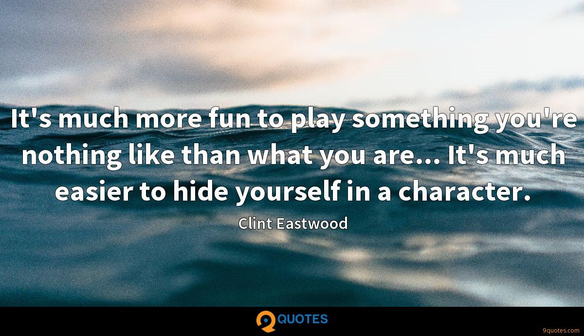 It's much more fun to play something you're nothing like than what you are... It's much easier to hide yourself in a character.