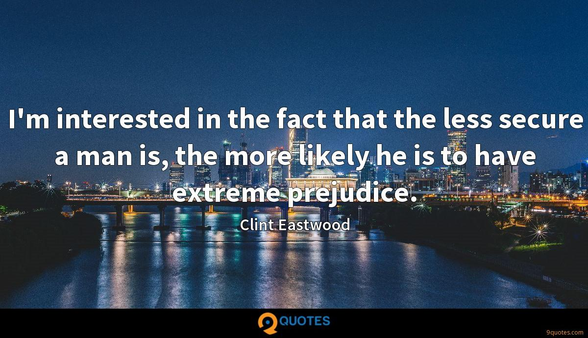 I'm interested in the fact that the less secure a man is, the more likely he is to have extreme prejudice.