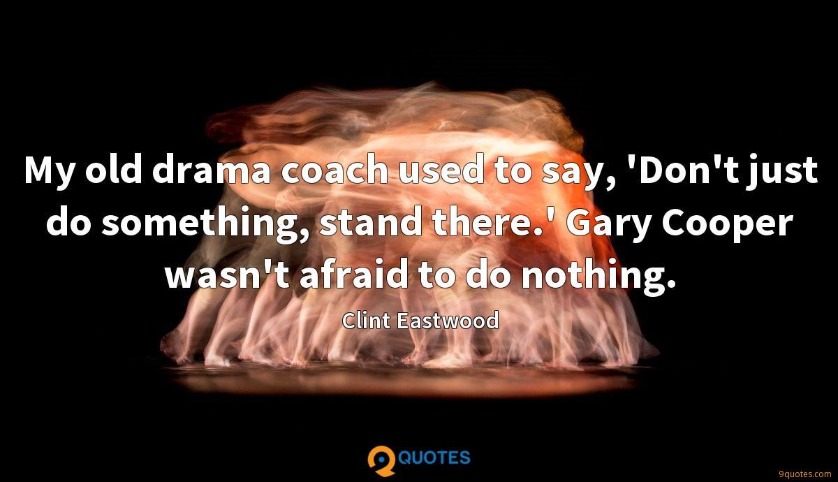 My old drama coach used to say, 'Don't just do something, stand there.' Gary Cooper wasn't afraid to do nothing.