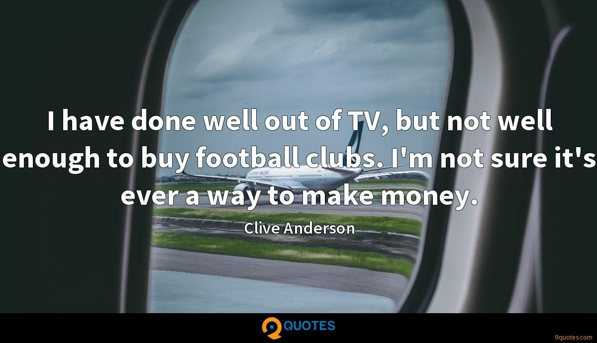 I have done well out of TV, but not well enough to buy football clubs. I'm not sure it's ever a way to make money.