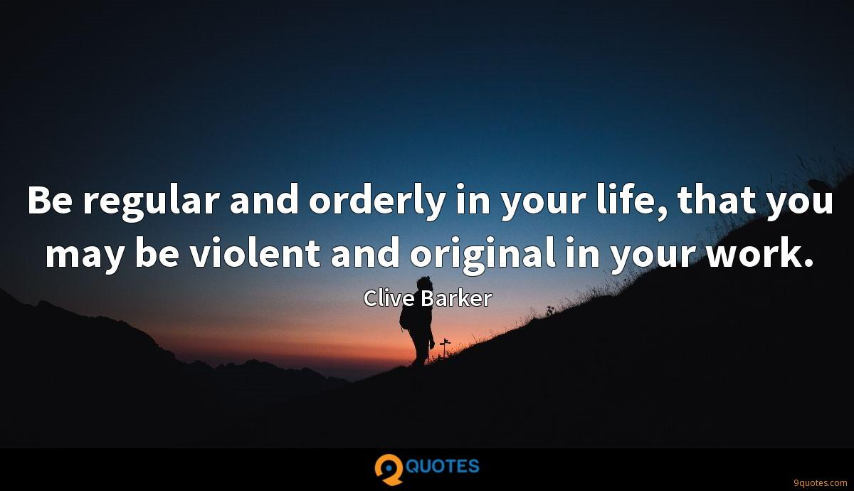 Be regular and orderly in your life, that you may be violent and original in your work.