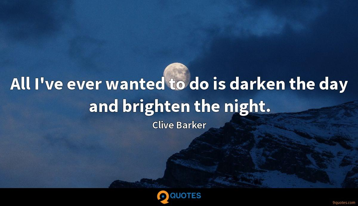 All I've ever wanted to do is darken the day and brighten the night.