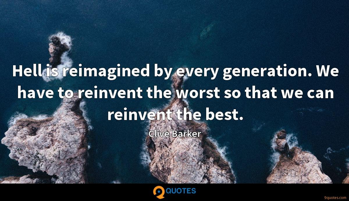 Hell is reimagined by every generation. We have to reinvent the worst so that we can reinvent the best.