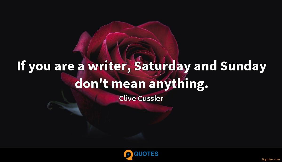 If you are a writer, Saturday and Sunday don't mean anything.