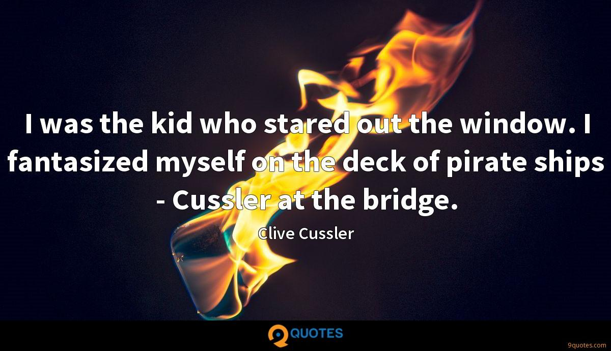 I was the kid who stared out the window. I fantasized myself on the deck of pirate ships - Cussler at the bridge.
