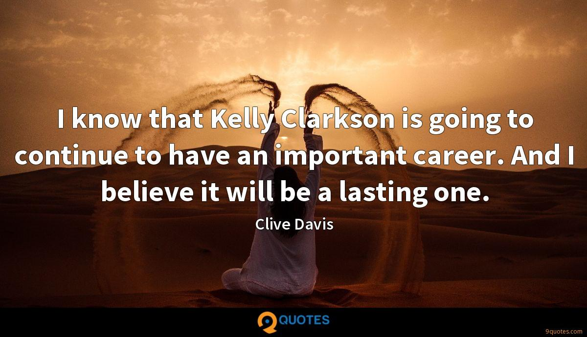 I know that Kelly Clarkson is going to continue to have an important career. And I believe it will be a lasting one.
