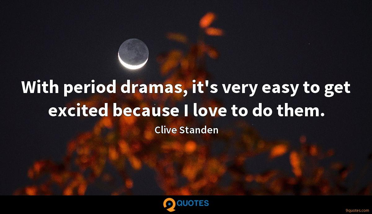 With period dramas, it's very easy to get excited because I love to do them.