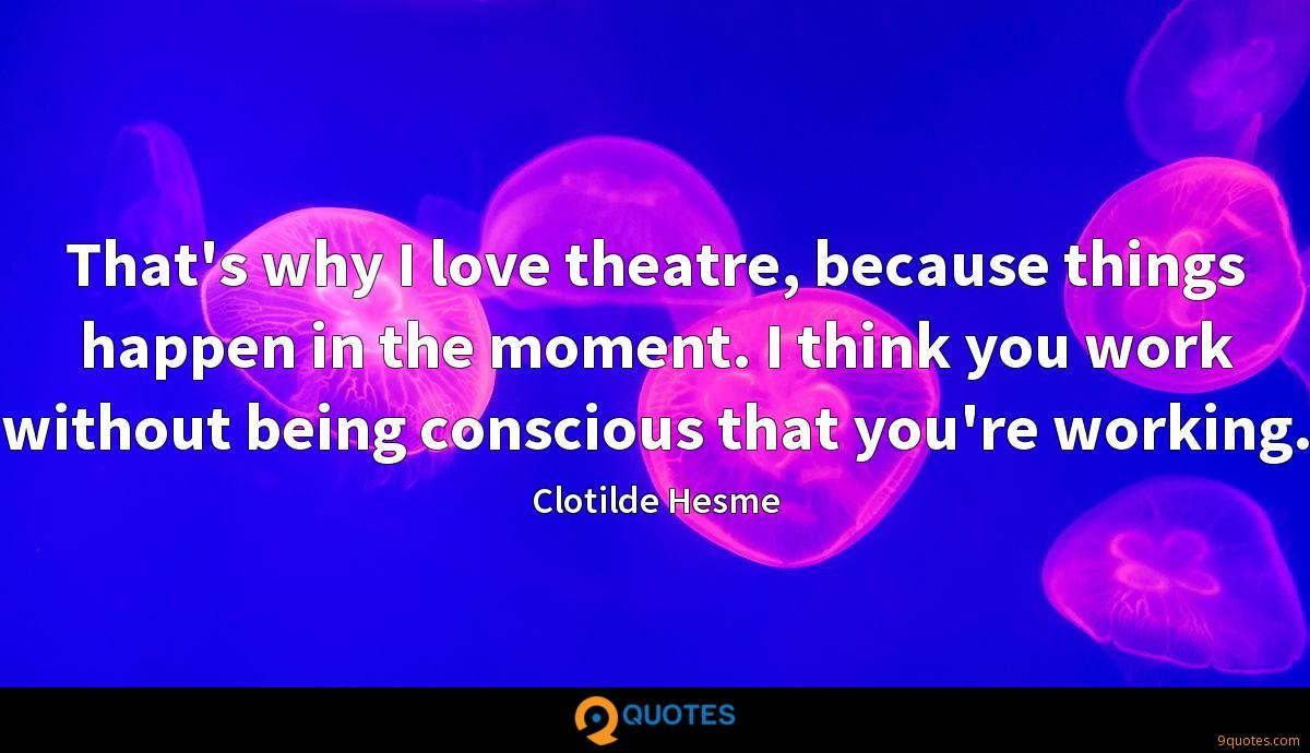 That's why I love theatre, because things happen in the moment. I think you work without being conscious that you're working.