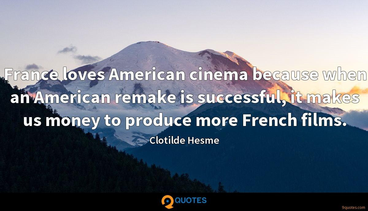 France loves American cinema because when an American remake is successful, it makes us money to produce more French films.
