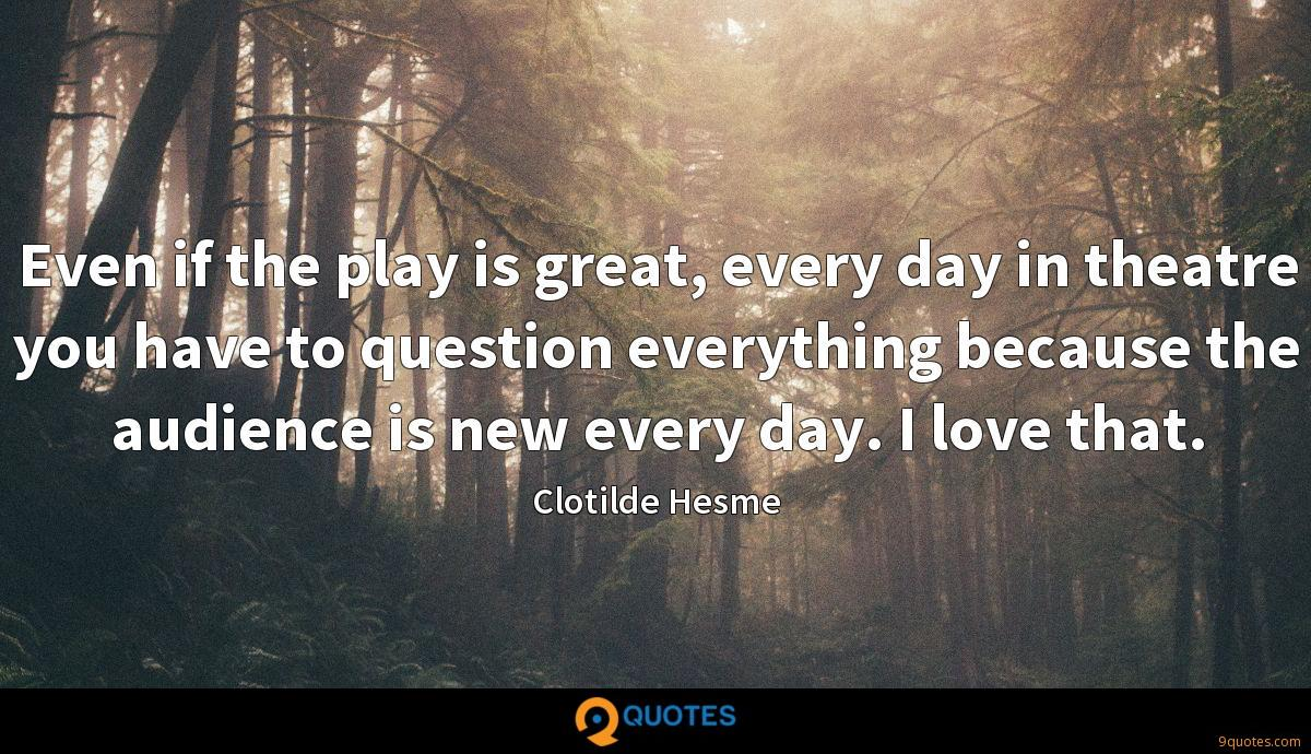 Even if the play is great, every day in theatre you have to question everything because the audience is new every day. I love that.