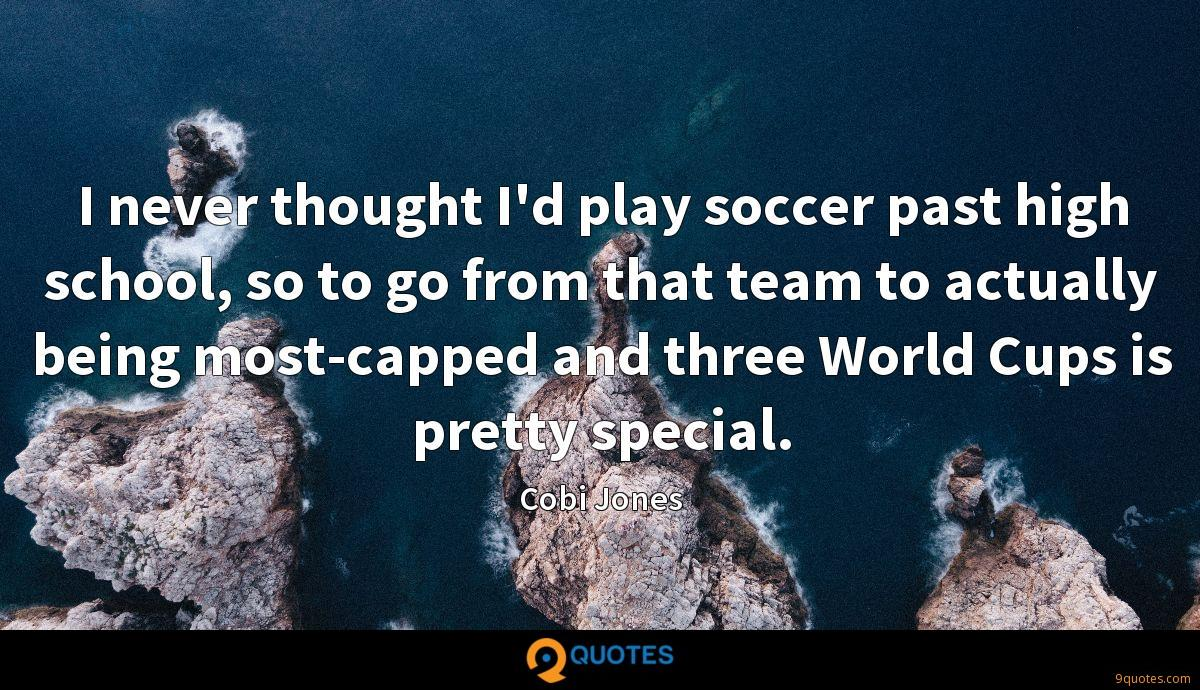 I never thought I'd play soccer past high school, so to go from that team to actually being most-capped and three World Cups is pretty special.