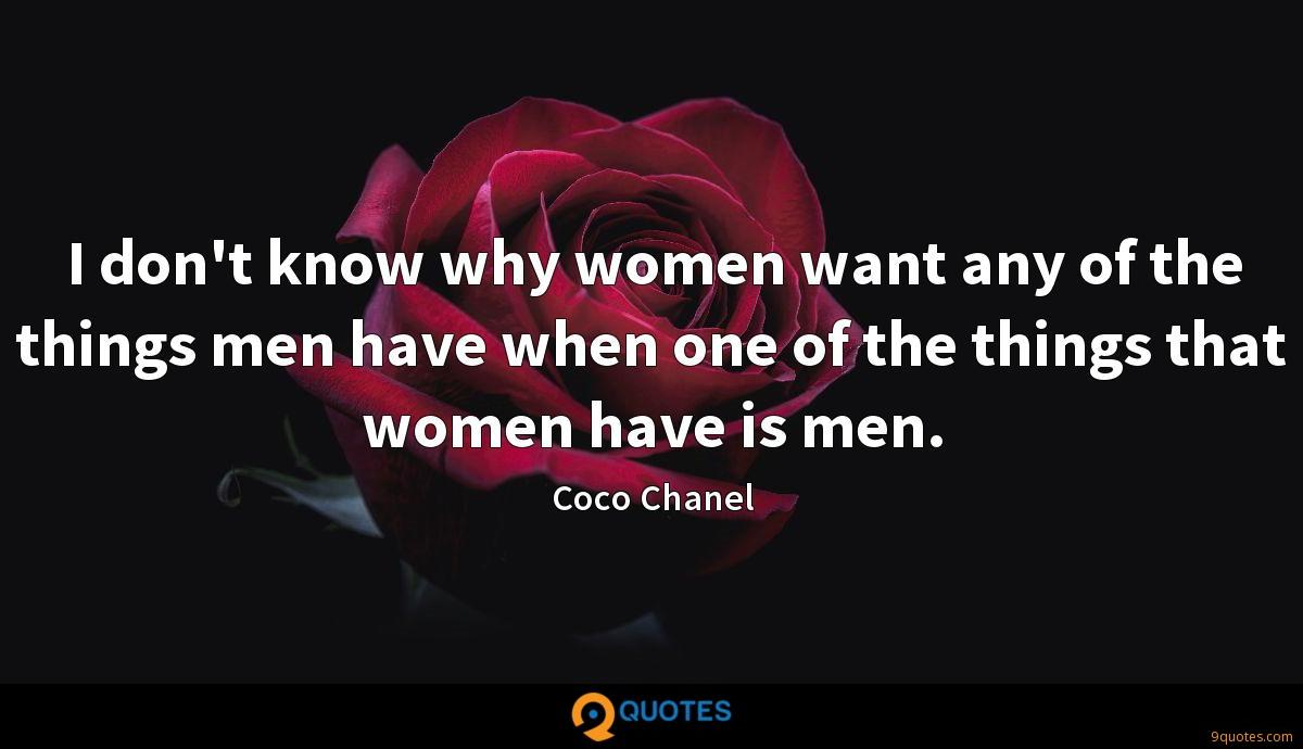 I don't know why women want any of the things men have when one of the things that women have is men.