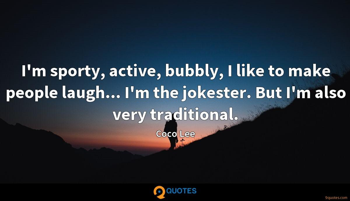 I'm sporty, active, bubbly, I like to make people laugh... I'm the jokester. But I'm also very traditional.