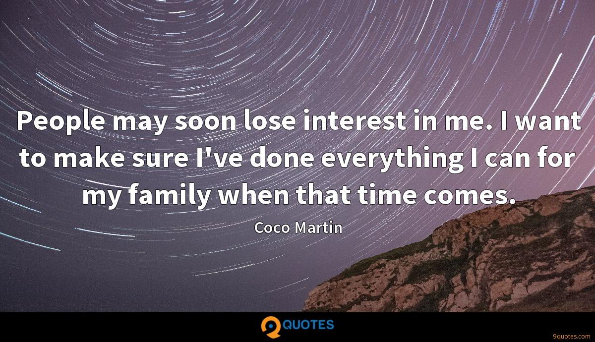 People may soon lose interest in me. I want to make sure I've done everything I can for my family when that time comes.