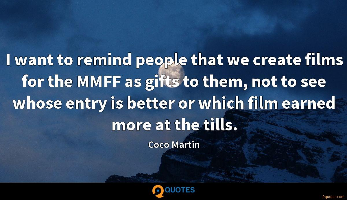 I want to remind people that we create films for the MMFF as gifts to them, not to see whose entry is better or which film earned more at the tills.