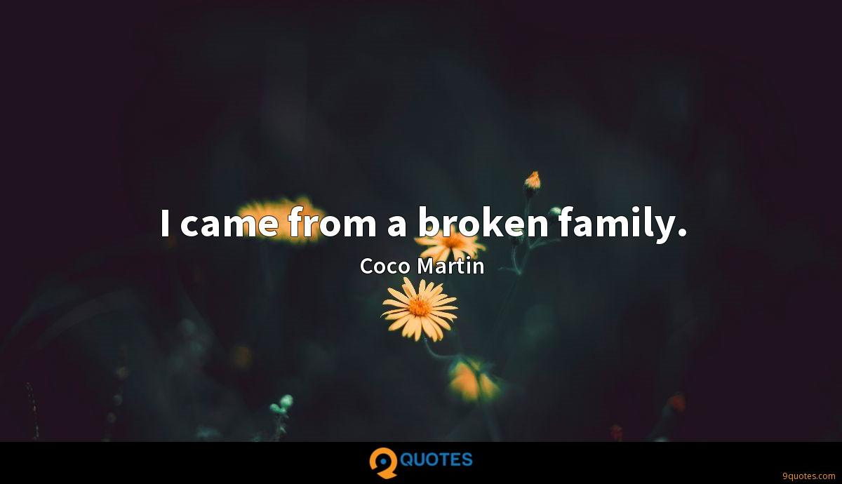 I came from a broken family. - Coco Martin Quotes - 9quotes.com