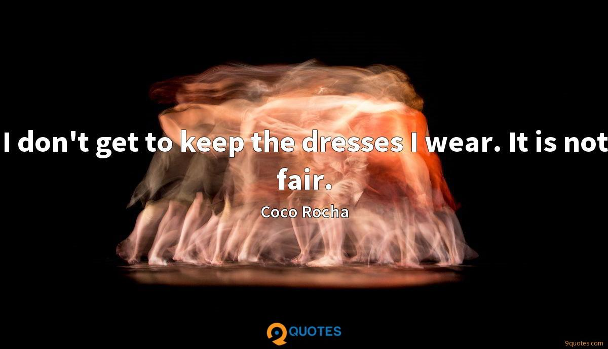 I don't get to keep the dresses I wear. It is not fair.