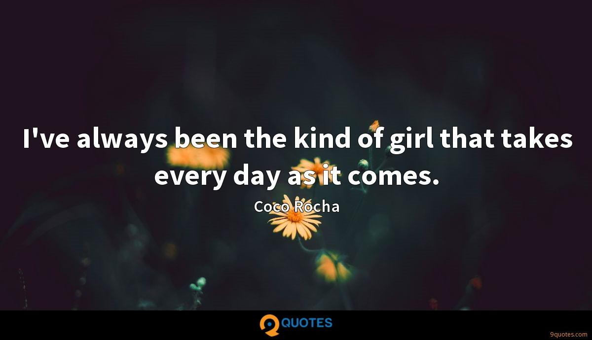 I've always been the kind of girl that takes every day as it comes.