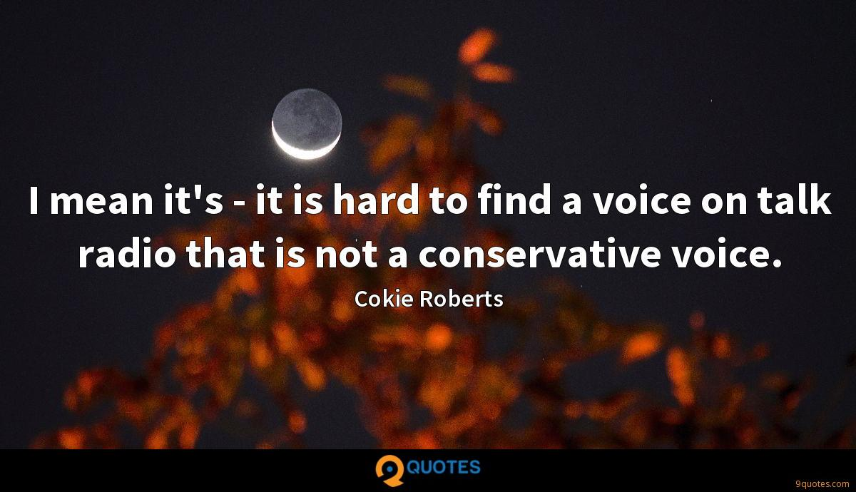 I mean it's - it is hard to find a voice on talk radio that is not a conservative voice.