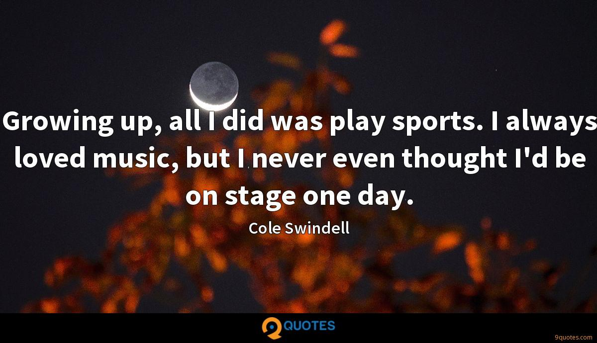 Growing up, all I did was play sports. I always loved music, but I never even thought I'd be on stage one day.