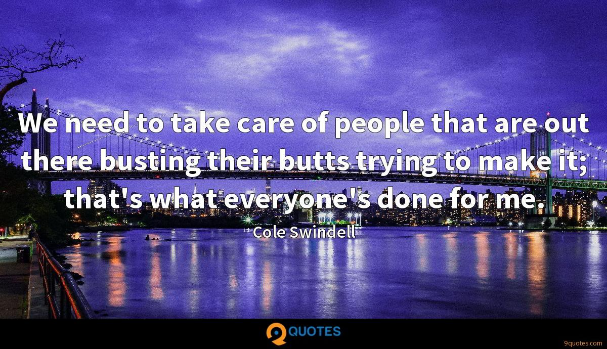We need to take care of people that are out there busting their butts trying to make it; that's what everyone's done for me.