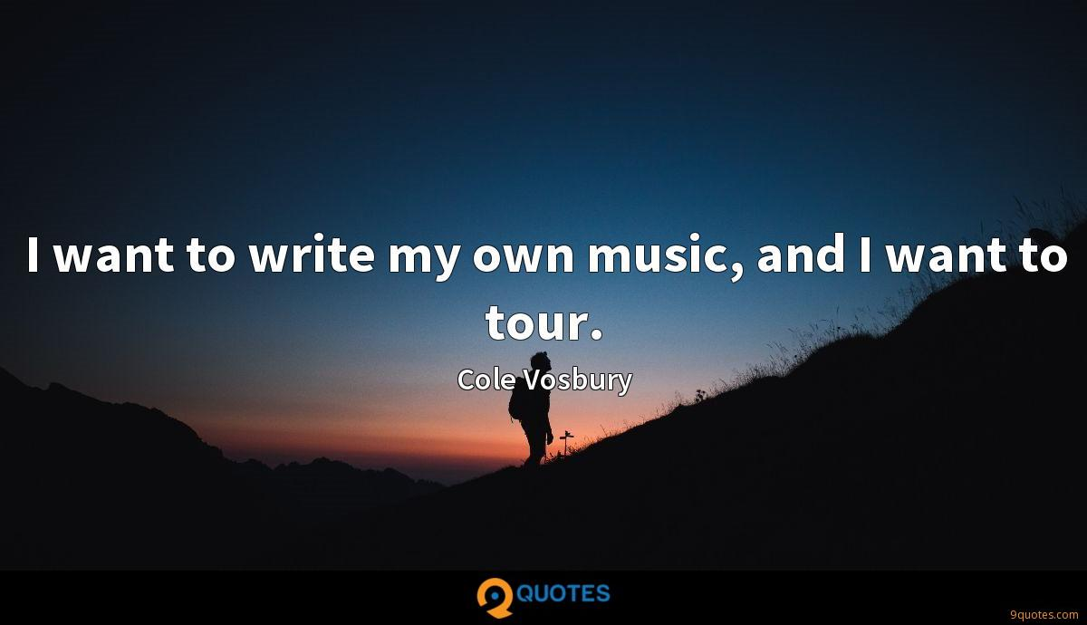 I want to write my own music, and I want to tour.