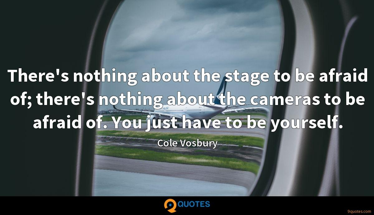 There's nothing about the stage to be afraid of; there's nothing about the cameras to be afraid of. You just have to be yourself.