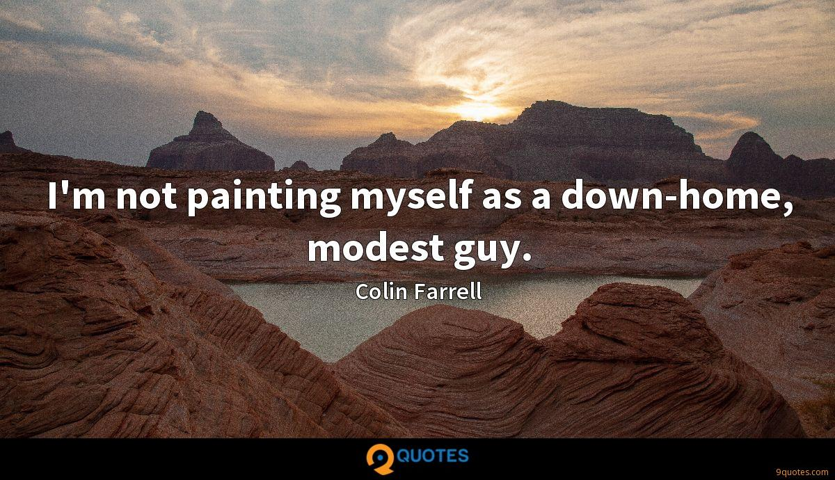 I'm not painting myself as a down-home, modest guy.