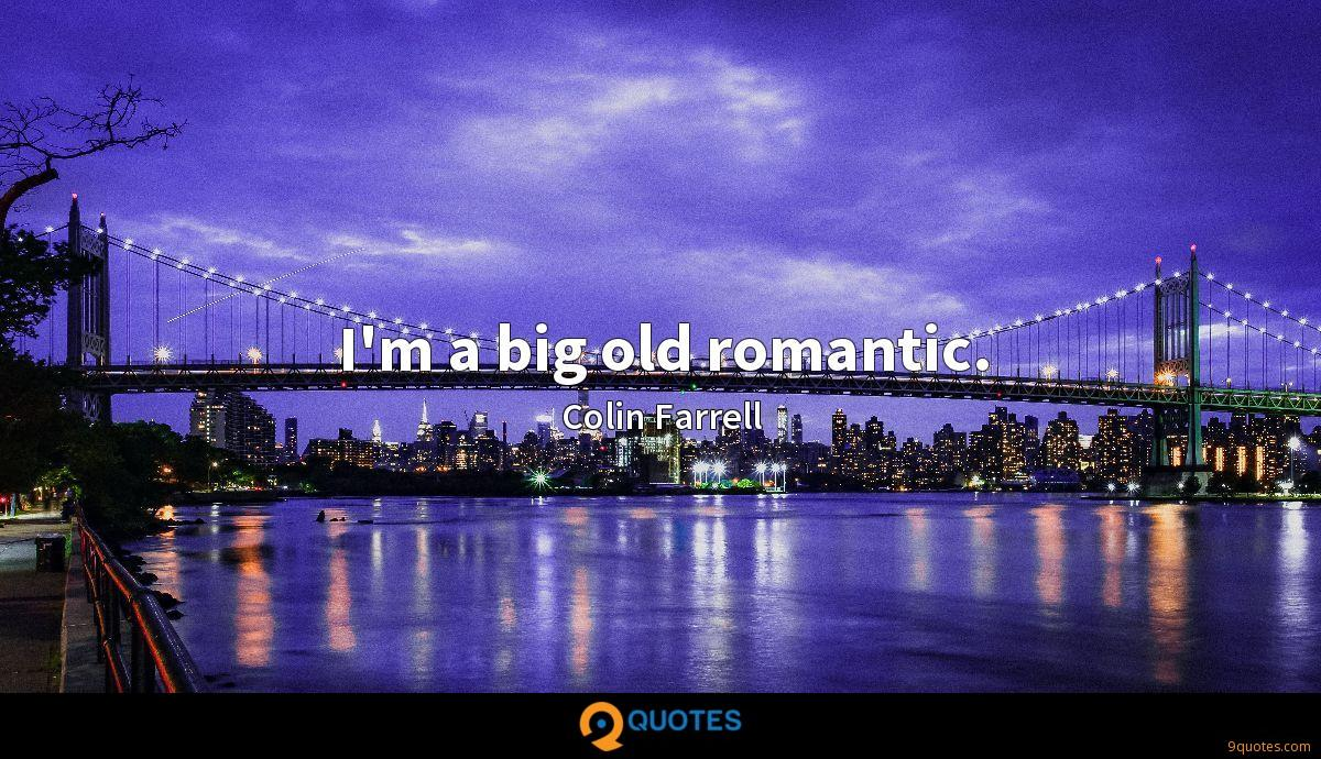 I'm a big old romantic.