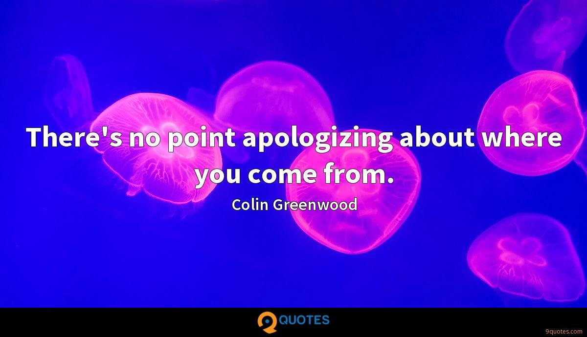 There's no point apologizing about where you come from.