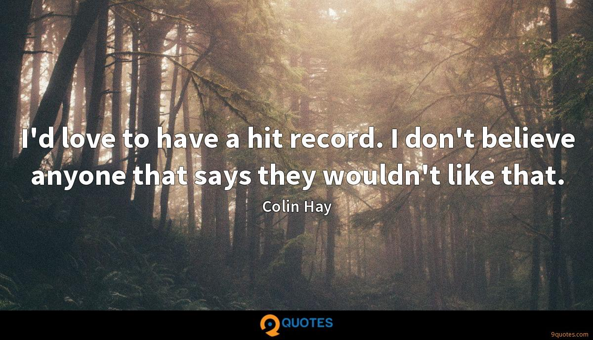 I'd love to have a hit record. I don't believe anyone that says they wouldn't like that.