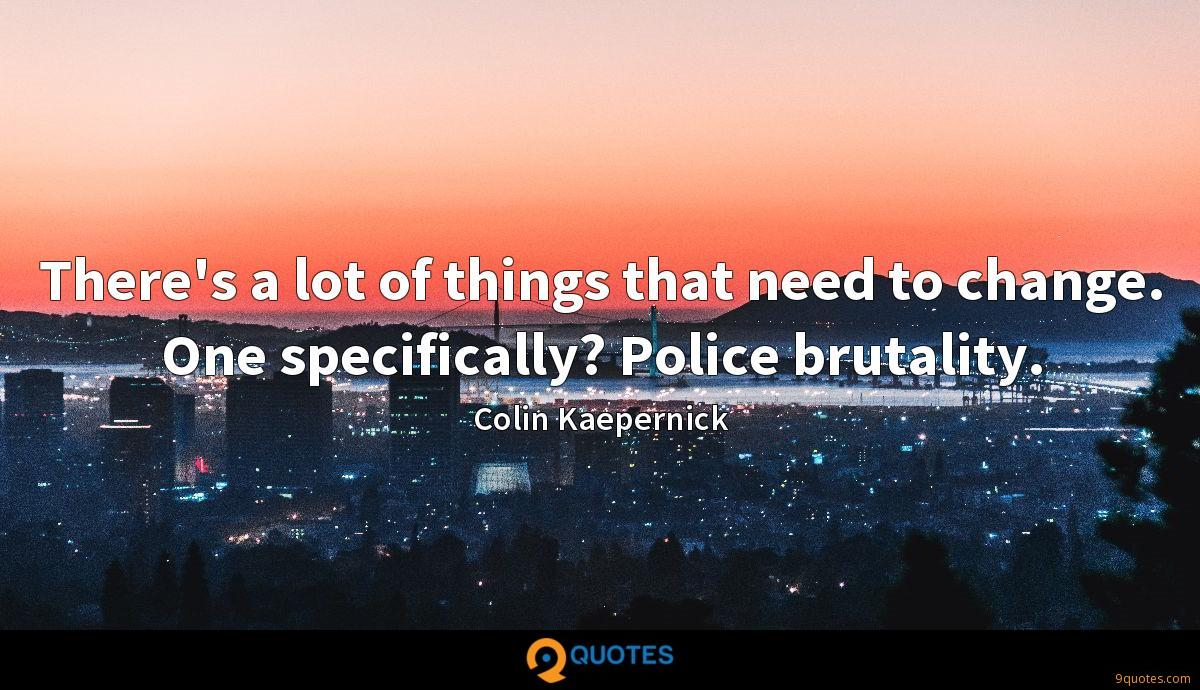 There's a lot of things that need to change. One specifically? Police brutality.