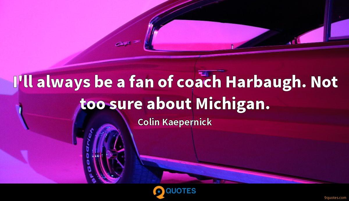 I'll always be a fan of coach Harbaugh. Not too sure about Michigan.