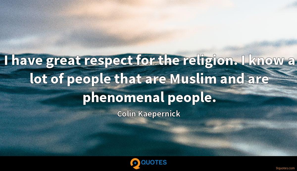 I have great respect for the religion. I know a lot of people that are Muslim and are phenomenal people.
