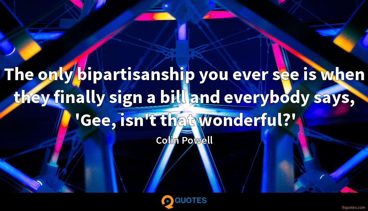 The only bipartisanship you ever see is when they finally sign a bill and everybody says, 'Gee, isn't that wonderful?'