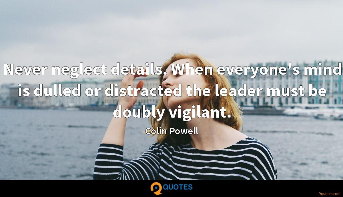Never neglect details. When everyone's mind is dulled or distracted the leader must be doubly vigilant.