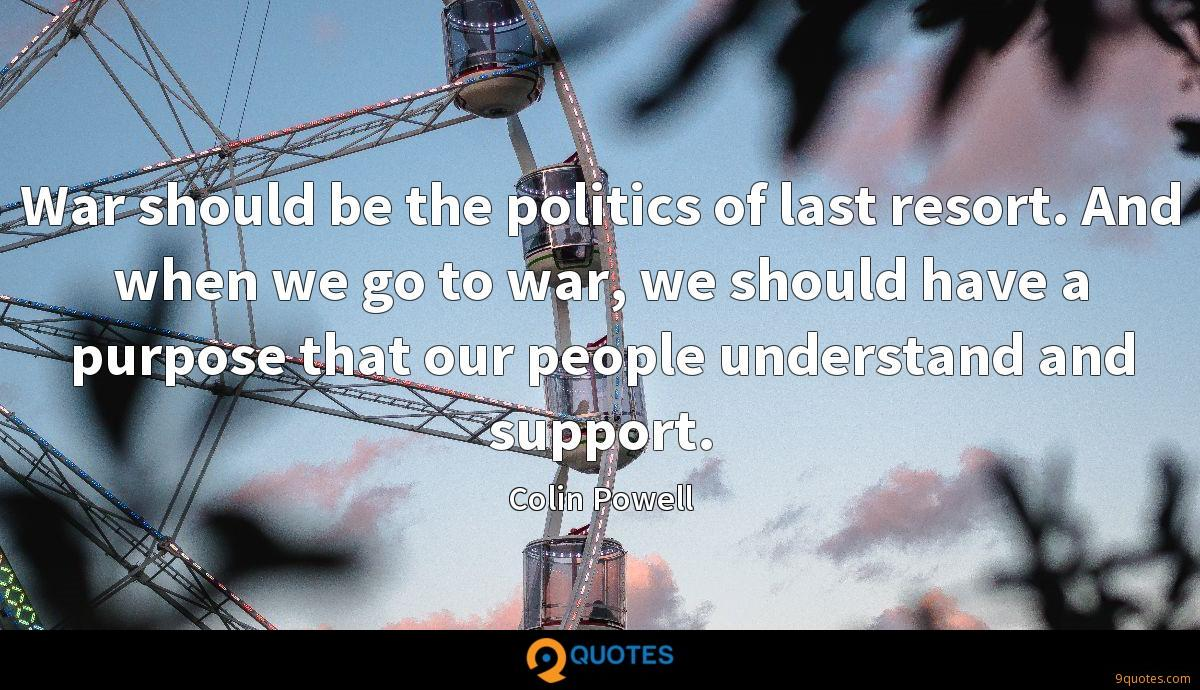 War should be the politics of last resort. And when we go to war, we should have a purpose that our people understand and support.