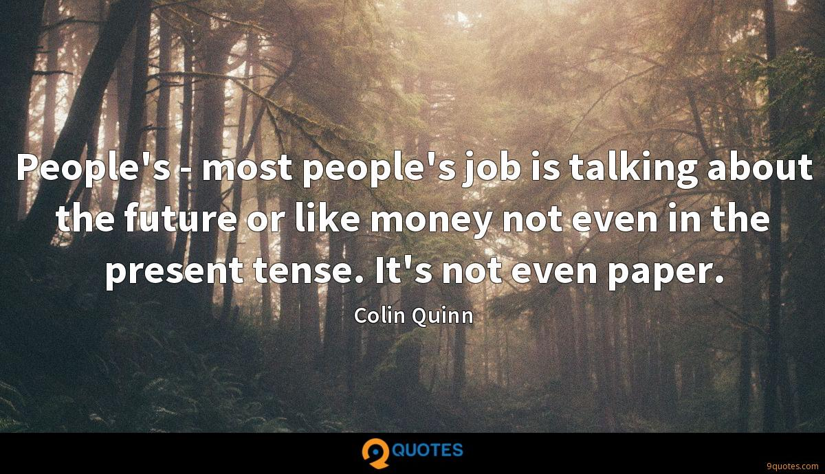 People's - most people's job is talking about the future or like money not even in the present tense. It's not even paper.