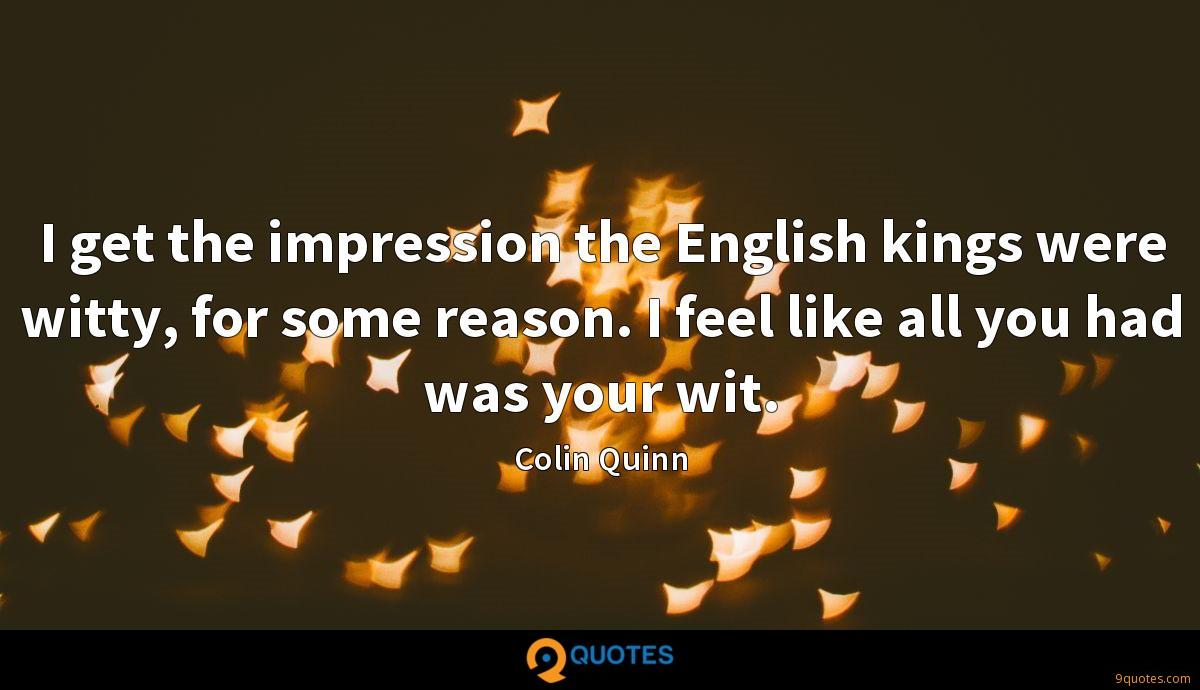 I get the impression the English kings were witty, for some reason. I feel like all you had was your wit.