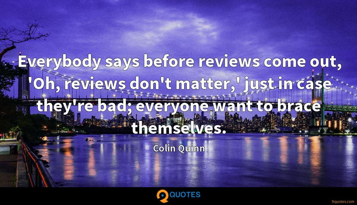 Everybody says before reviews come out, 'Oh, reviews don't matter,' just in case they're bad; everyone want to brace themselves.