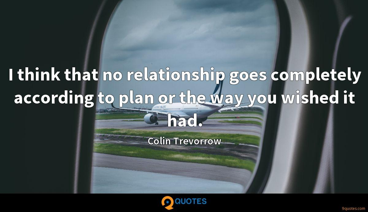 I think that no relationship goes completely according to plan or the way you wished it had.